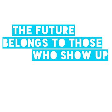 The Future Belongs to Those Who Show Up  by Bernflag