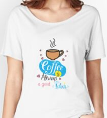 Coffee is always a good idea Women's Relaxed Fit T-Shirt