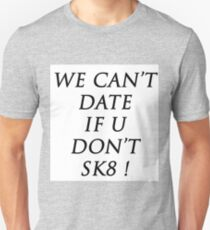 WE CAN'T DATE IF U DON'T SK8 ! Unisex T-Shirt