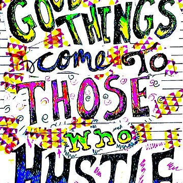 Good things come to those who hustle by Dustitoffart