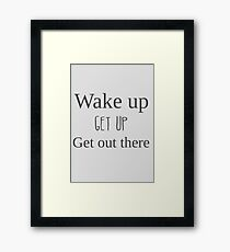 Wake up, get up, get out there Framed Print