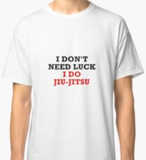 I Don't Need Luck I Do Jiu Jitsu - Funny Martial Arts Japanese Brazilian MMA Gift Classic T-Shirt