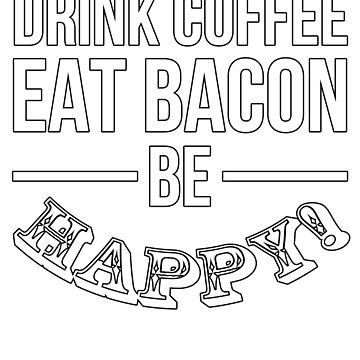 Drink Coffee Eat Bacon Be Happy! by gwanclothing