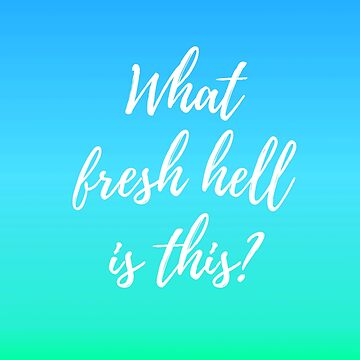 What Fresh Hell Is This? - bluegreen by laurabethlove