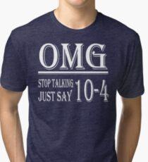 Omg Stop Talking Just Say 10-4 t-shirt Tri-blend T-Shirt