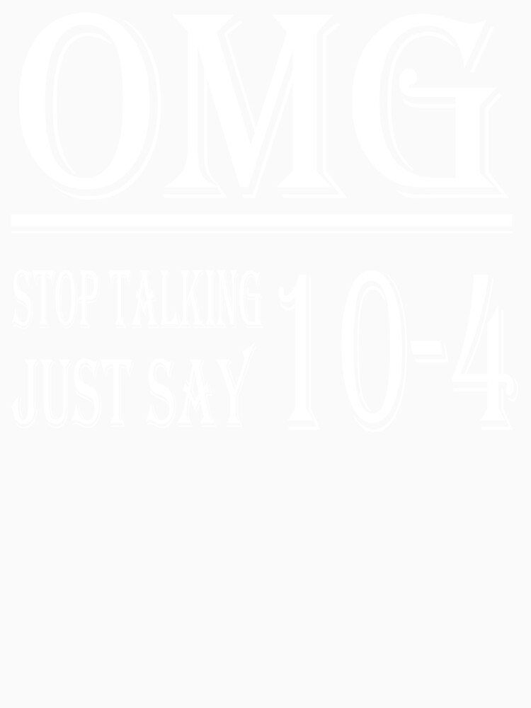 Omg Stop Talking Just Say 10-4 t-shirt by RithaMatch