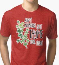 Ain't nobody got THYME for that - pun Tri-blend T-Shirt