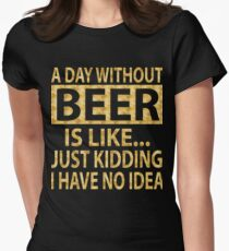 A day without beer is like...just kidding I have no idea Womens Fitted T-Shirt