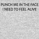 punch me in the face i need to feel alive by ifeltonfan