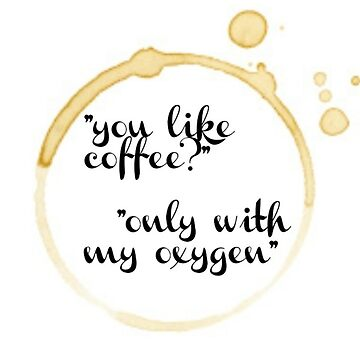 """you like coffee?"" ""only with my oxygen""  by FreshArtPrints"