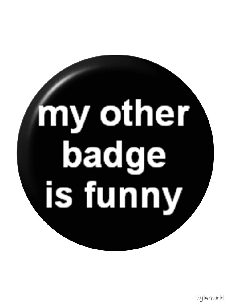 My Other Badge Is Funny by tylerrudd