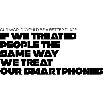 Treat People The Same Way We Treat Our Smartphones by jimonaldo