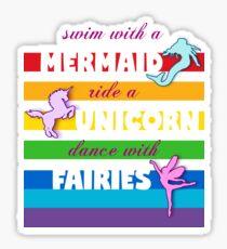 Swim with a Mermaid, ride a Unicorn, dance with Fairies Sticker