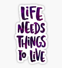 Life Needs Things to Live Sticker