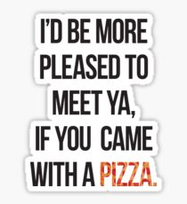 I'd be more pleased to meet ya, if you came with a PIZZA Sticker