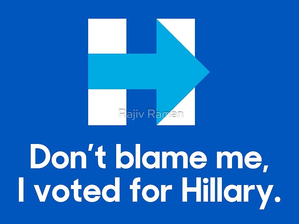 Don't blame me, I voted for Hillary. by Rajiv Raman