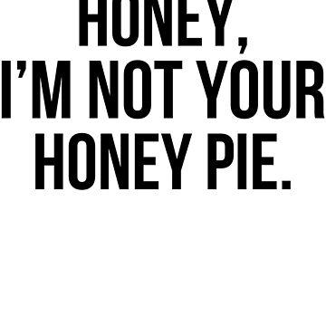 HONEY, I'M NOT YOUR HONEY PIE. by glencocus
