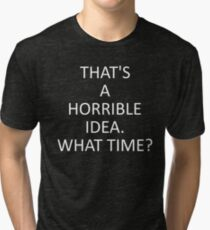 That's A Horrible Idea. What Time? Tri-blend T-Shirt