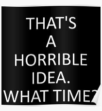 That's A Horrible Idea. What Time? Poster