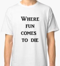 Where Fun Comes to Die Classic T-Shirt