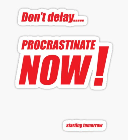 Procrastinate now!! Sticker