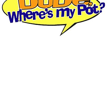 DUDE, WHERE'S MY POT? by PureOfArt