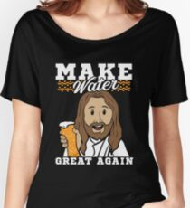 Make Water Great Again Quotation Beer and Jesus Women's Relaxed Fit T-Shirt
