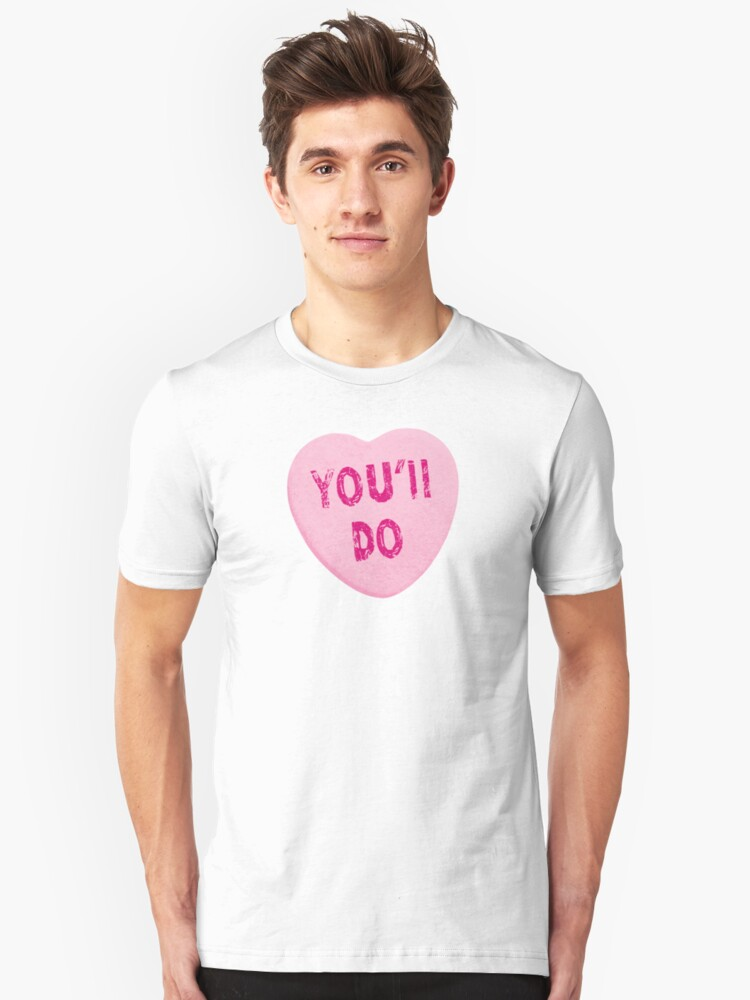 You'll Do Funny Valentine's Day Heart Candy Unisex T-Shirt Front