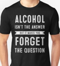 alchohol is not the answer Unisex T-Shirt