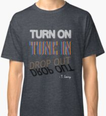 Turn On, Tune In, Drop Out Classic T-Shirt