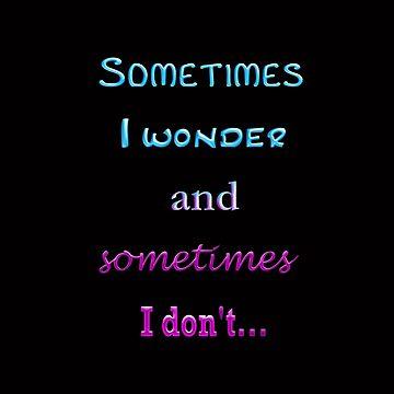Sometimes I wonder  (light blue & pink text) by suzetteransome