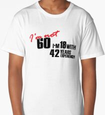 I'm not 60. I'm 18 with 42 years experience Long T-Shirt