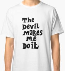 The devil makes me do it Classic T-Shirt