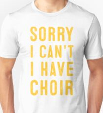 sorry i cant i have choir Unisex T-Shirt