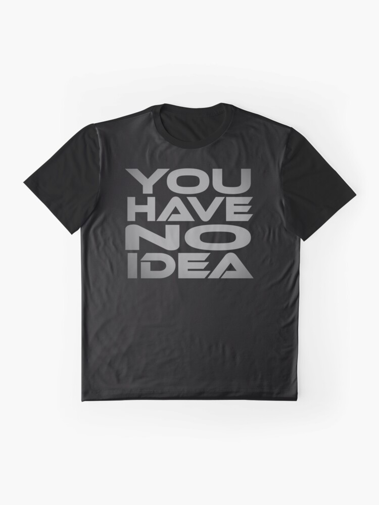 Alternate view of You Have No Idea Graphic T-Shirt