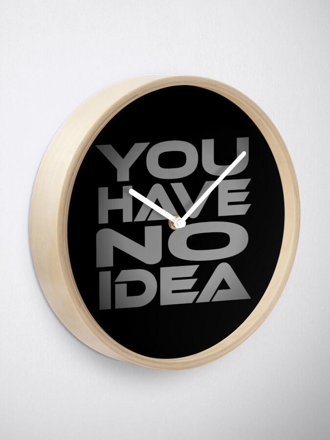 Alternate view of You Have No Idea Clock