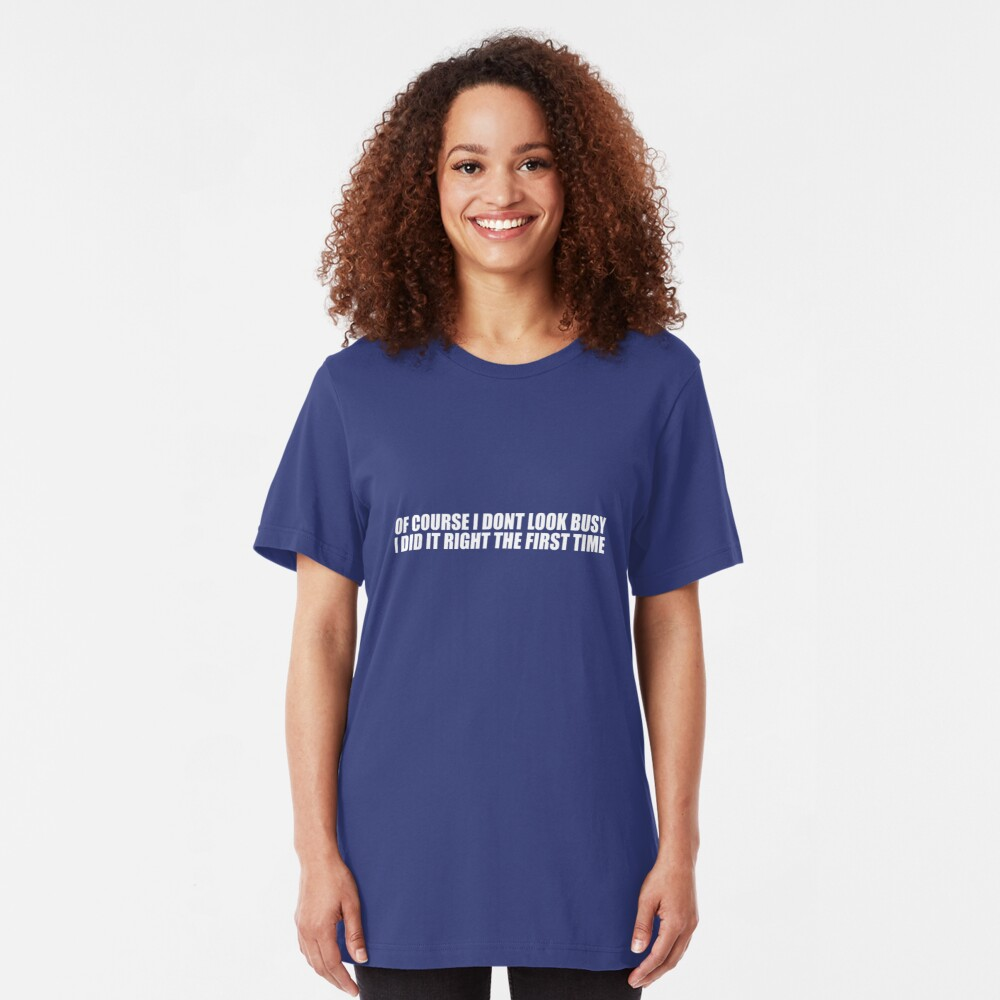 Of Course I Don't Look Busy, I Did It Right The First Time Slim Fit T-Shirt
