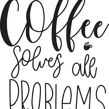 Coffee Solves All Problems by merchedpillows