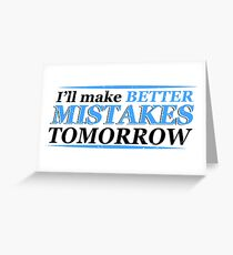 I Will Make Better Mistakes Tomorrow Greeting Card