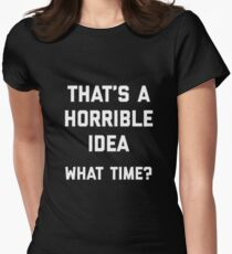 that's a horrible idea what time Womens Fitted T-Shirt
