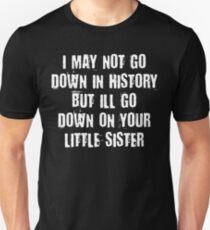I MAY NOT GO DOWN IN HISTORY BUT I'LL GO DOWN ON YOUR LITTLE SISTER T-Shirt