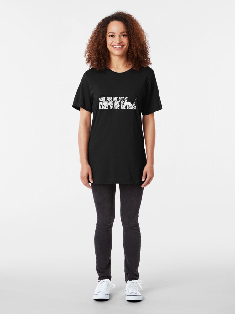 Alternate view of Don't Piss Me Off, I'm Running Out of Places to Hide the Bodies Slim Fit T-Shirt