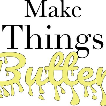 Make Things Butter by Rydoggy