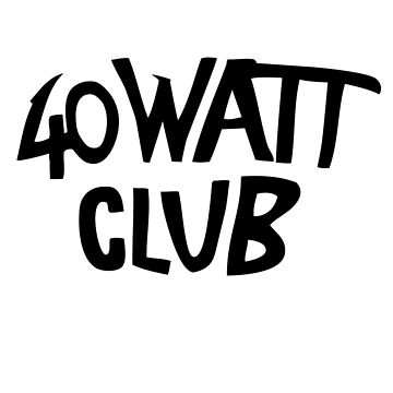 40 WATT CLUB by grayagi