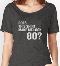 Does This Shirt Make Me Look 80 Funny 80th Birthday Women's Relaxed Fit T-Shirt