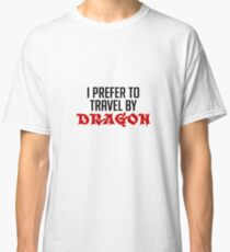 I Prefer To Travel By Dragon - Funny Dragons Slayer Gift and Apparel Classic T-Shirt