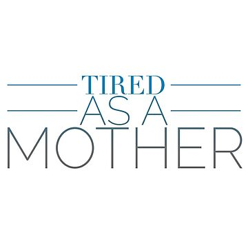 Tired As A Mother Gift Ideas by MamaTees