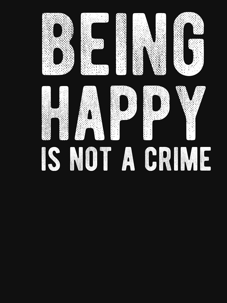Being Happy Is Not A Crime - Happiness - Grunge Style Vintage Inspirational Text Typography by Sago-Design