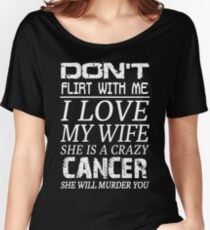Don't Flirt With Me I Love My Wife She is a Crazy Cancer Women's Relaxed Fit T-Shirt