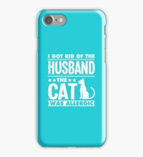 I Got Rid Of The Husband The Cat Was Allergic iPhone Case/Skin